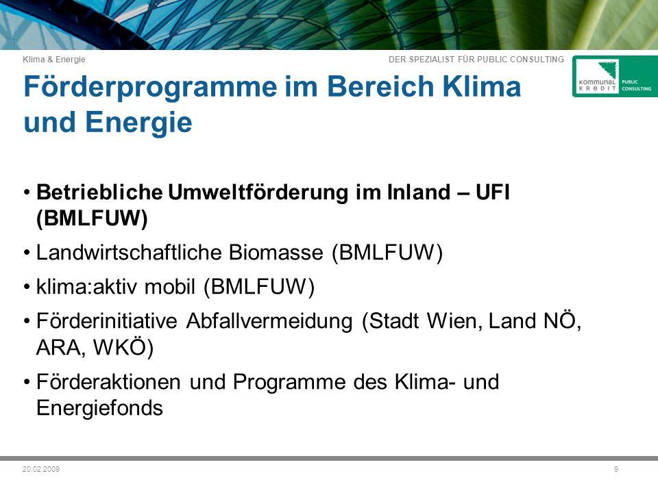 DER SPEZIALIST FÜR PUBLIC CONSULTING Klima & Energie 920.02.2009 Förderprogramme im Bereich Klima und Energie Betriebliche Umweltförderung im Inland – UFI (BMLFUW) Landwirtschaftliche Biomasse (BMLFUW) klima:aktiv mobil (BMLFUW) Förderinitiative Abfallvermeidung (Stadt Wien, Land NÖ, ARA, WKÖ) Förderaktionen und Programme des Klima- und Energiefonds