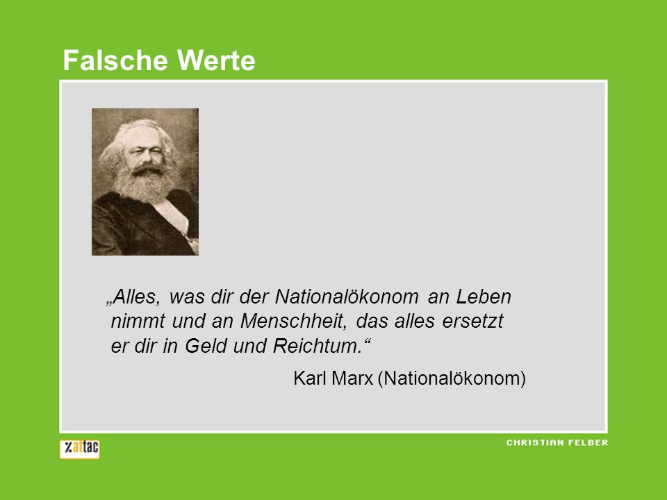 Alles, was dir der Nationalökonom an Leben nimmt und an Menschheit, das alles ersetzt er dir in Geld und Reichtum. Karl Marx (Nationalökonom) Falsche