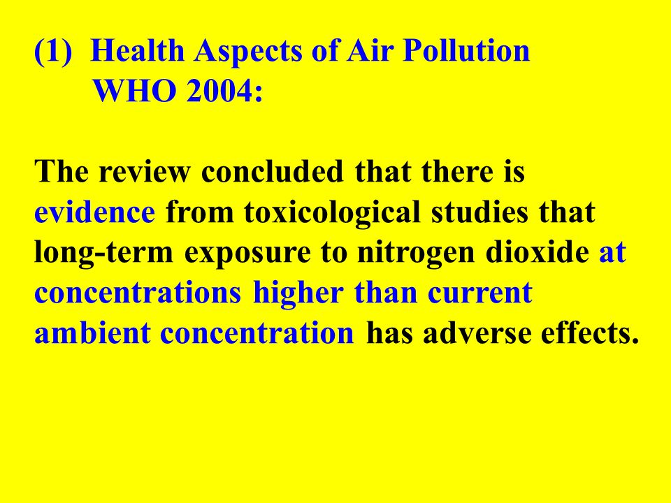 (1) Health Aspects of Air Pollution WHO 2004: The review concluded that there is evidence from toxicological studies that long-term exposure to nitrog