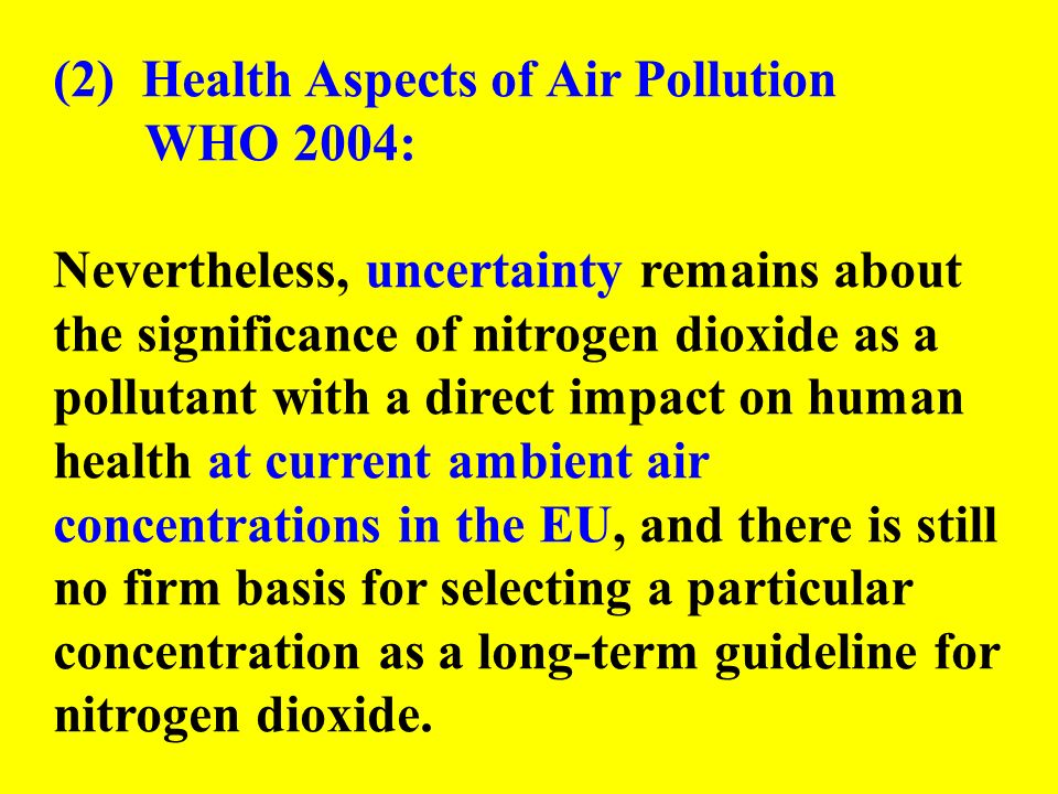 (2) Health Aspects of Air Pollution WHO 2004: Nevertheless, uncertainty remains about the significance of nitrogen dioxide as a pollutant with a direct impact on human health at current ambient air concentrations in the EU, and there is still no firm basis for selecting a particular concentration as a long-term guideline for nitrogen dioxide.