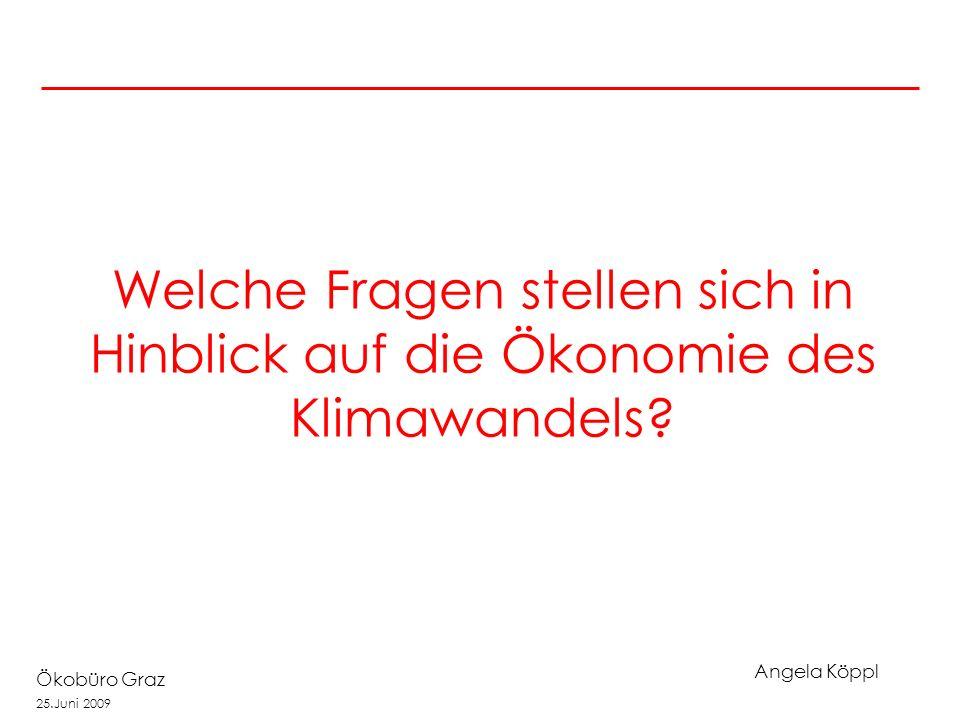 Angela Köppl Ökobüro Graz 25.Juni 2009 Welche Fragen stellen sich in Hinblick auf die Ökonomie des Klimawandels