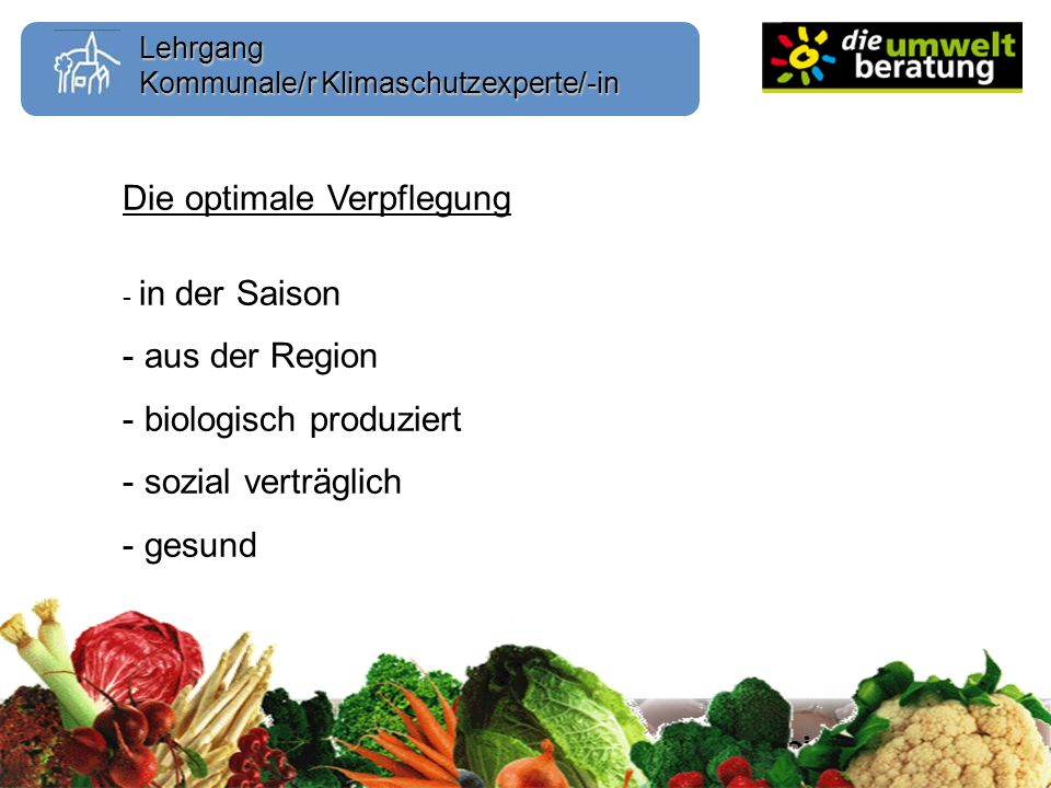 Lehrgang Kommunale/r Klimaschutzexperte/-in Die optimale Verpflegung - in der Saison - aus der Region - biologisch produziert - sozial verträglich - gesund