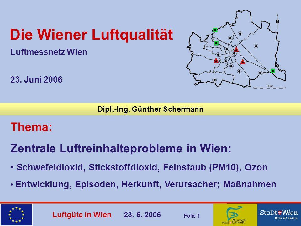 Luftgüte in Wien 23. 6. 2006 Folie 1 Dipl.-Ing. Günther Schermann 23. Juni 2006 Luftmessnetz Wien Thema: Zentrale Luftreinhalteprobleme in Wien: Schwe