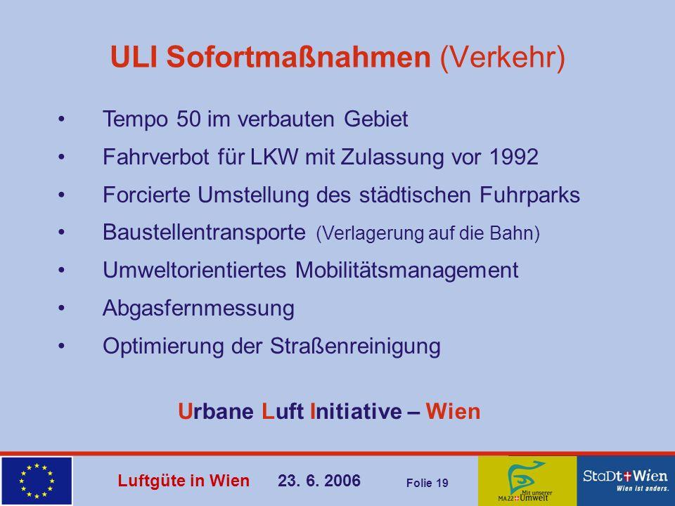 Luftgüte in Wien 23. 6. 2006 Folie 19 ULI Sofortmaßnahmen (Verkehr) Tempo 50 im verbauten Gebiet Fahrverbot für LKW mit Zulassung vor 1992 Forcierte U