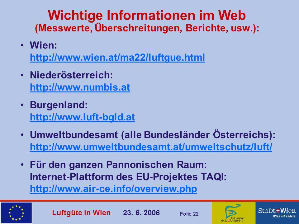Luftgüte in Wien 23. 6. 2006 Folie 22 Wichtige Informationen im Web (Messwerte, Überschreitungen, Berichte, usw.): Wien: http://www.wien.at/ma22/luftg