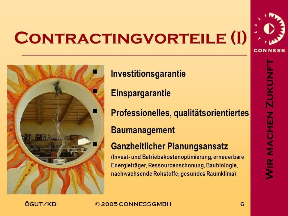 Wir machen Zukunft ÖGUT/KB© 2005 CONNESS GMBH6 Contractingvorteile (I) Investitionsgarantie Einspargarantie Professionelles, qualitätsorientiertes Bau