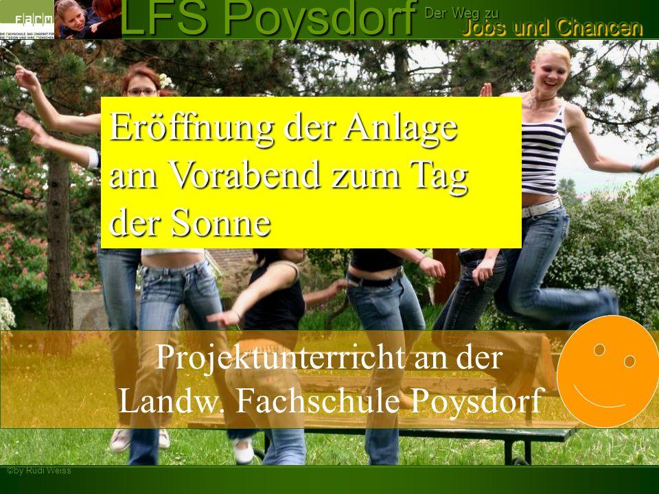 ©by Rudi Weiss Jobs und Chancen Der Weg zu LFS Poysdorf Projektunterricht an der Landw. Fachschule Poysdorf Eröffnung der Anlage am Vorabend zum Tag d