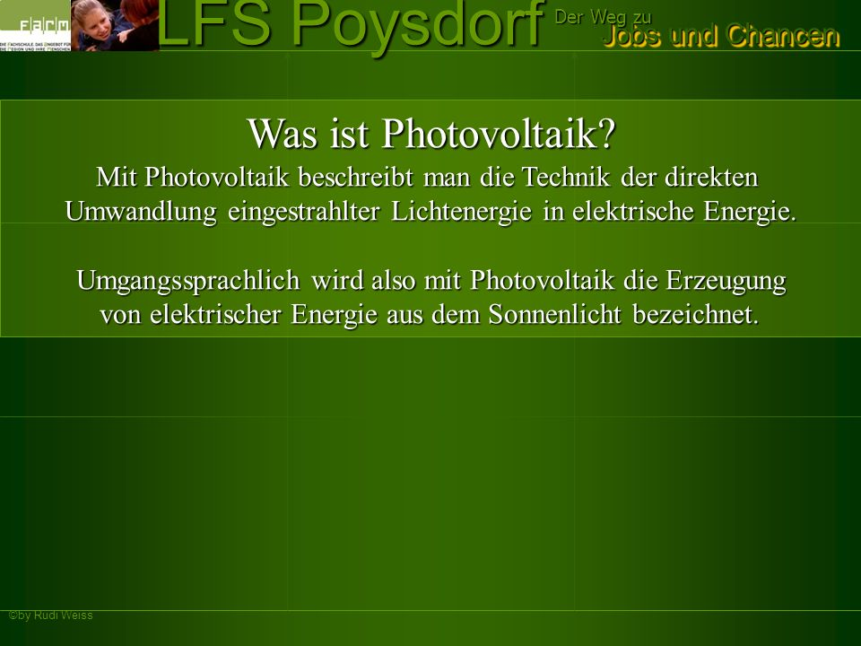 ©by Rudi Weiss Jobs und Chancen Der Weg zu LFS Poysdorf Was ist Photovoltaik? Mit Photovoltaik beschreibt man die Technik der direkten Umwandlung eing