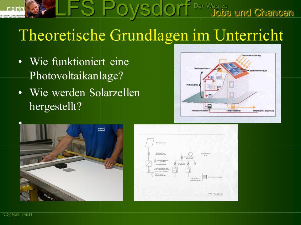 ©by Rudi Weiss Jobs und Chancen Der Weg zu LFS Poysdorf Theoretische Grundlagen im Unterricht Wie funktioniert eine Photovoltaikanlage? Wie werden Sol