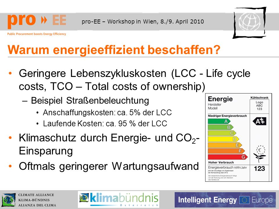 pro-EE – Workshop in Wien, 8./9. April 2010 Warum energieeffizient beschaffen? Geringere Lebenszykluskosten (LCC - Life cycle costs, TCO – Total costs