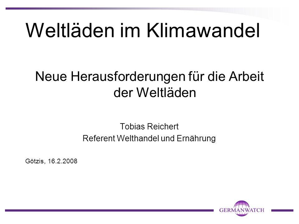 Weltläden im Klimawandel Neue Herausforderungen für die Arbeit der Weltläden Tobias Reichert Referent Welthandel und Ernährung Götzis, 16.2.2008