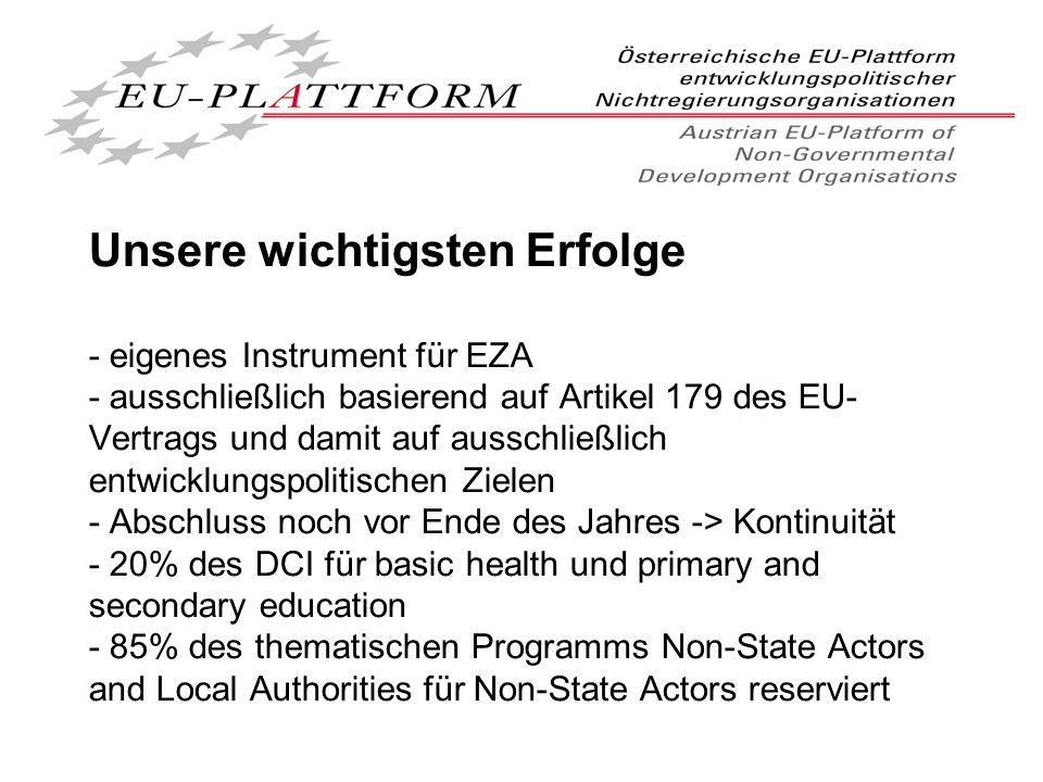 Unsere wichtigsten Erfolge - eigenes Instrument für EZA - ausschließlich basierend auf Artikel 179 des EU- Vertrags und damit auf ausschließlich entwicklungspolitischen Zielen - Abschluss noch vor Ende des Jahres -> Kontinuität - 20% des DCI für basic health und primary and secondary education - 85% des thematischen Programms Non-State Actors and Local Authorities für Non-State Actors reserviert