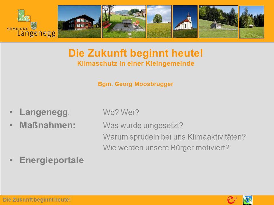 Die Zukunft beginnt heute! Die Zukunft beginnt heute! Klimaschutz in einer Kleingemeinde Bgm. Georg Moosbrugger Langenegg : Wo? Wer? Maßnahmen: Was wu
