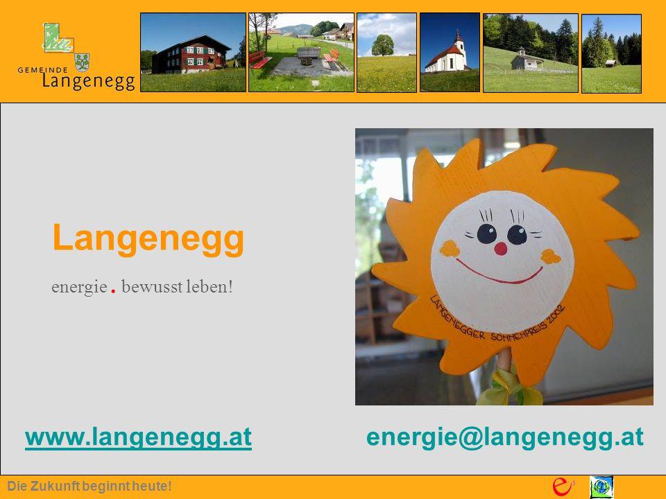 Die Zukunft beginnt heute! www.langenegg.at energie@langenegg.at www.langenegg.at Langenegg energie. bewusst leben!