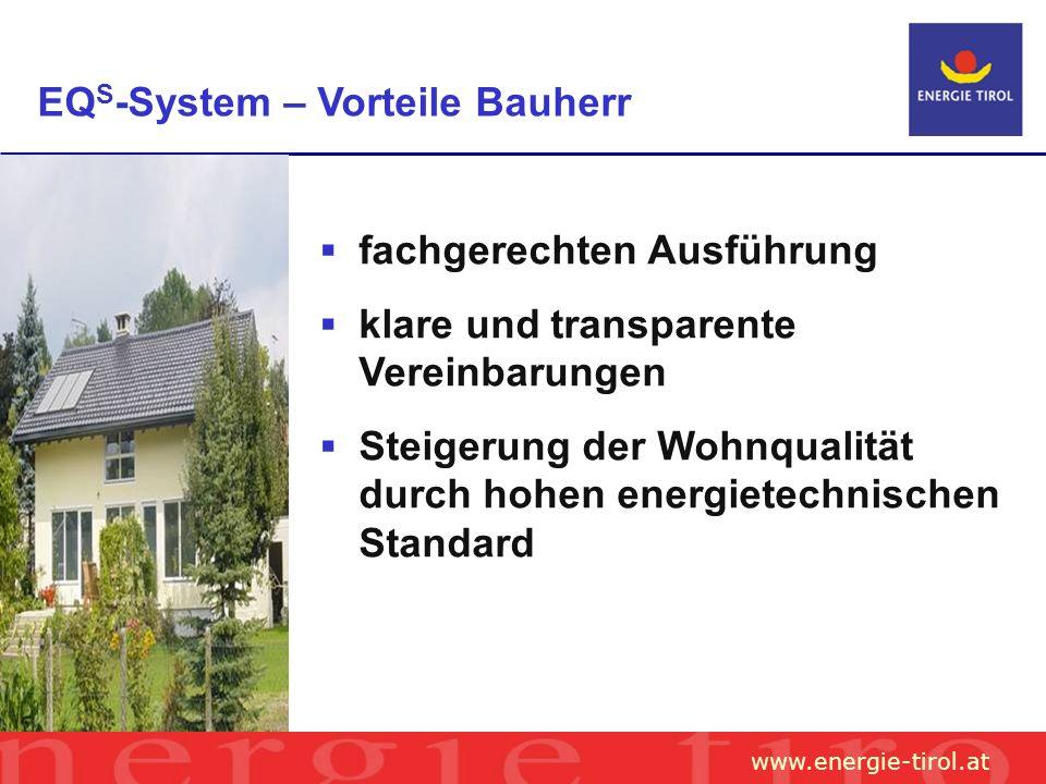 www.energie-tirol.at EQ S -System – Vorteile Bauherr fachgerechten Ausführung klare und transparente Vereinbarungen Steigerung der Wohnqualität durch hohen energietechnischen Standard