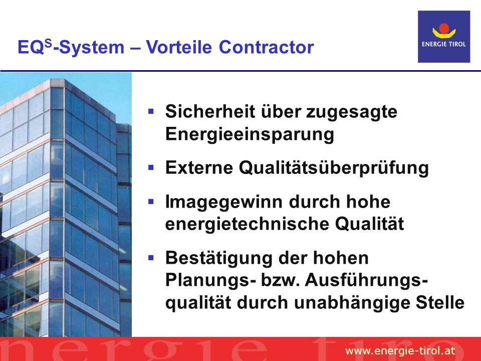www.energie-tirol.at EQ S -System – Vorteile Contractor Sicherheit über zugesagte Energieeinsparung Externe Qualitätsüberprüfung Imagegewinn durch hohe energietechnische Qualität Bestätigung der hohen Planungs- bzw.