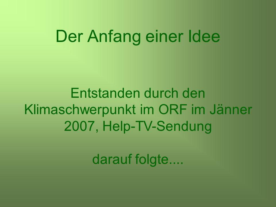 Der Anfang einer Idee Entstanden durch den Klimaschwerpunkt im ORF im Jänner 2007, Help-TV-Sendung darauf folgte....
