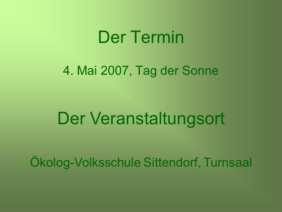 Der Termin 4. Mai 2007, Tag der Sonne Der Veranstaltungsort Ökolog-Volksschule Sittendorf, Turnsaal