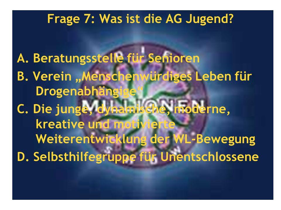 Frage 7: Was ist die AG Jugend? A. Beratungsstelle für Senioren B. Verein Menschenwürdiges Leben für Drogenabhängige C. Die junge, dynamische, moderne