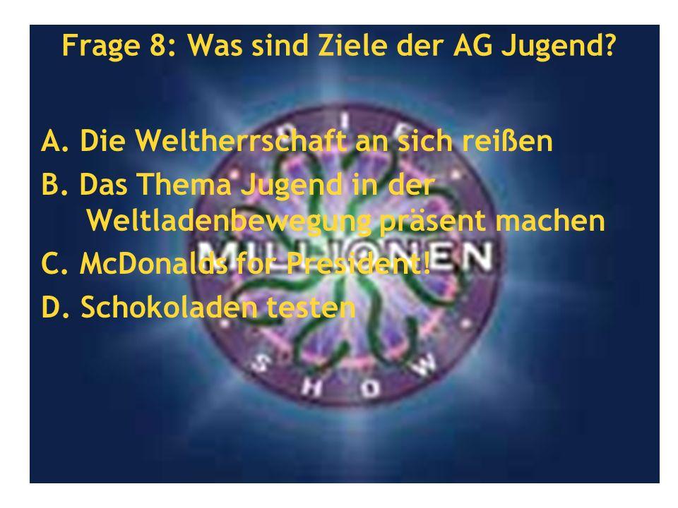 Frage 8: Was sind Ziele der AG Jugend? A. Die Weltherrschaft an sich reißen B. Das Thema Jugend in der Weltladenbewegung präsent machen C. McDonalds f