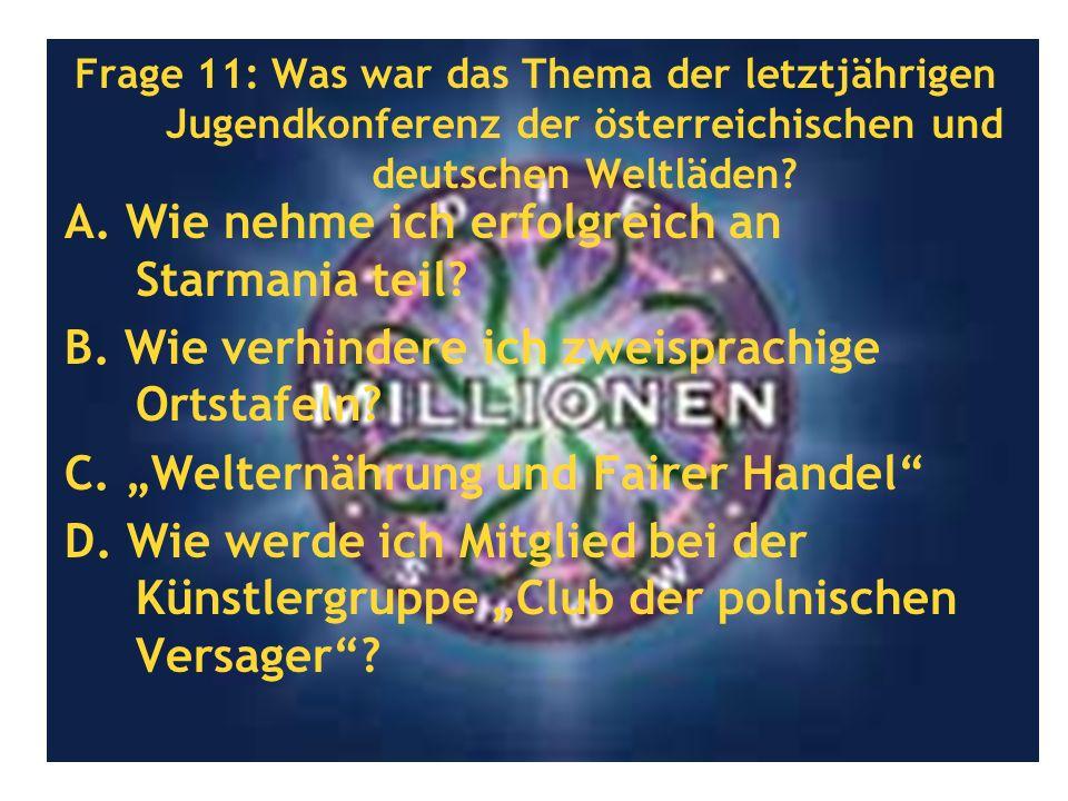 Frage 11: Was war das Thema der letztjährigen Jugendkonferenz der österreichischen und deutschen Weltläden? A. Wie nehme ich erfolgreich an Starmania