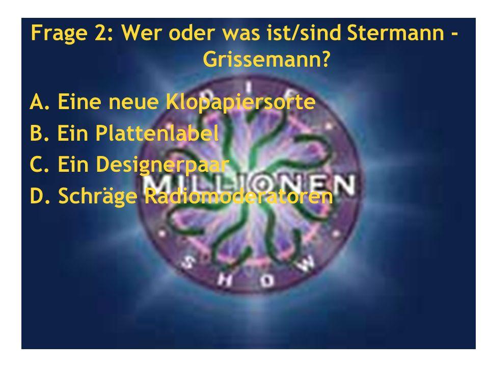 Frage 2: Wer oder was ist/sind Stermann - Grissemann? A. Eine neue Klopapiersorte B. Ein Plattenlabel C. Ein Designerpaar D. Schräge Radiomoderatoren
