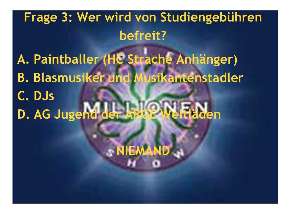 Frage 3: Wer wird von Studiengebühren befreit? A. Paintballer (HC Strache Anhänger) B. Blasmusiker und Musikantenstadler C. DJs D. AG Jugend der ARGE