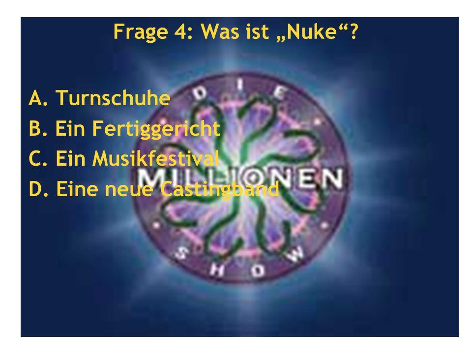 Frage 4: Was ist Nuke.A. Turnschuhe B. Ein Fertiggericht C.