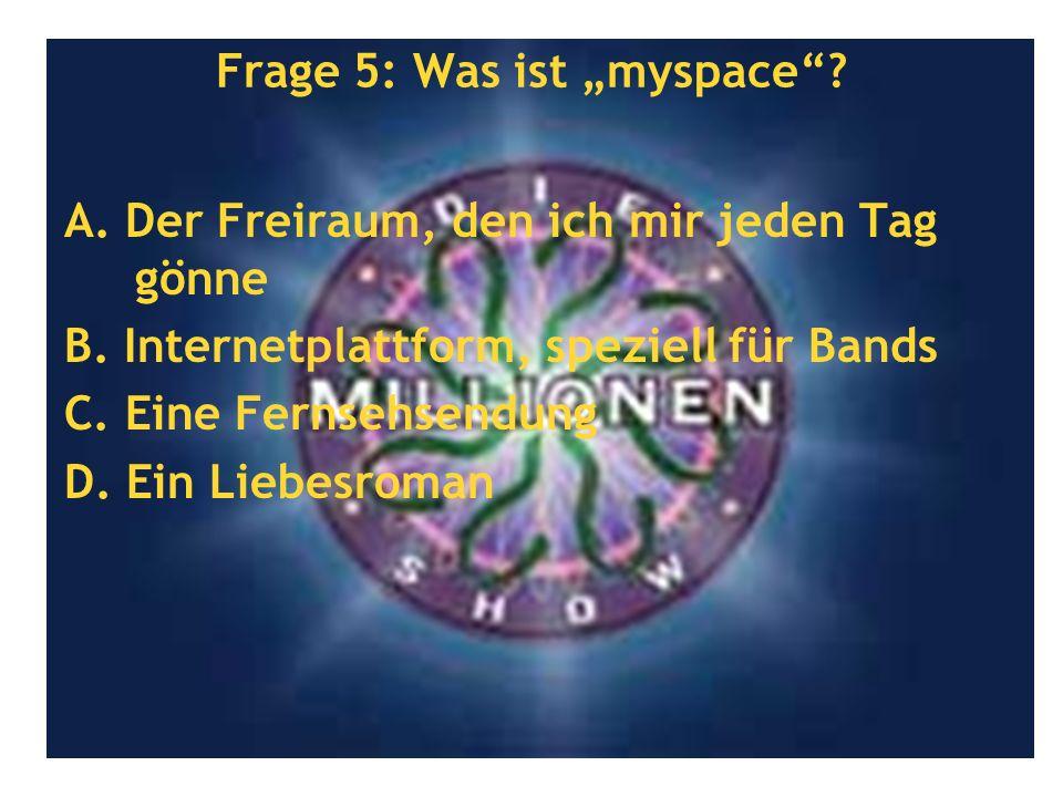 Frage 5: Was ist myspace? A. Der Freiraum, den ich mir jeden Tag gönne B. Internetplattform, speziell für Bands C. Eine Fernsehsendung D. Ein Liebesro