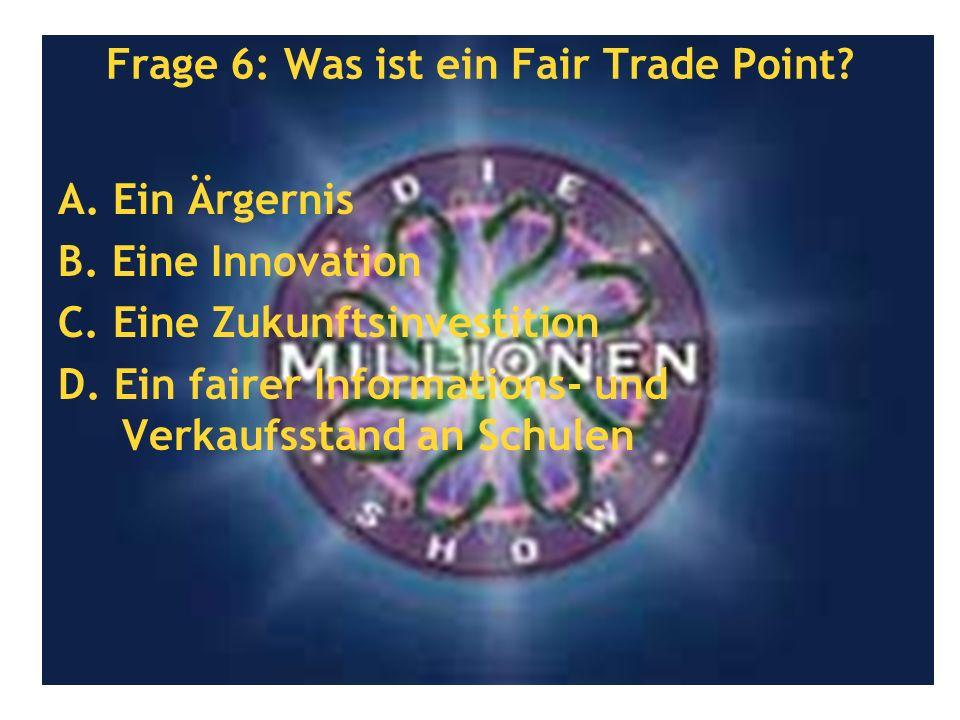 Frage 6: Was ist ein Fair Trade Point? A. Ein Ärgernis B. Eine Innovation C. Eine Zukunftsinvestition D. Ein fairer Informations- und Verkaufsstand an