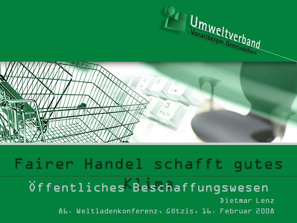 Fairer Handel schafft gutes Klima Öffentliches Beschaffungswesen Dietmar Lenz 86. Weltladenkonferenz, Götzis, 16. Februar 2008