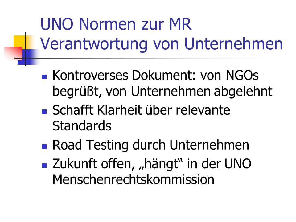 UNO Normen zur MR Verantwortung von Unternehmen Kontroverses Dokument: von NGOs begrüßt, von Unternehmen abgelehnt Schafft Klarheit über relevante Standards Road Testing durch Unternehmen Zukunft offen, hängt in der UNO Menschenrechtskommission