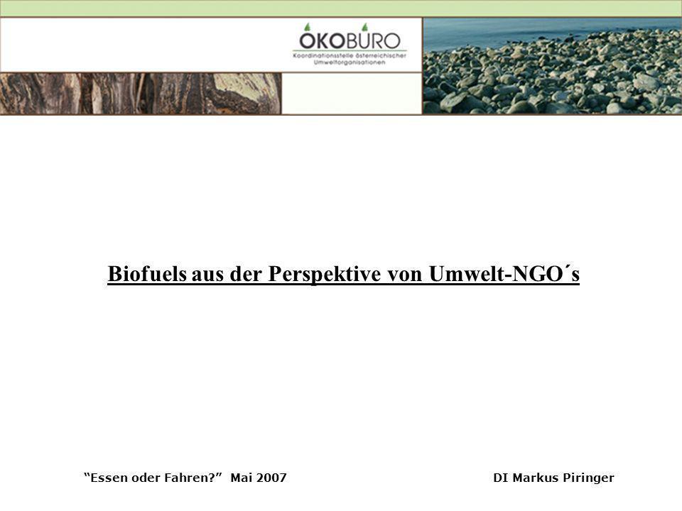 Essen oder Fahren? Mai 2007DI Markus Piringer Biofuels aus der Perspektive von Umwelt-NGO´s