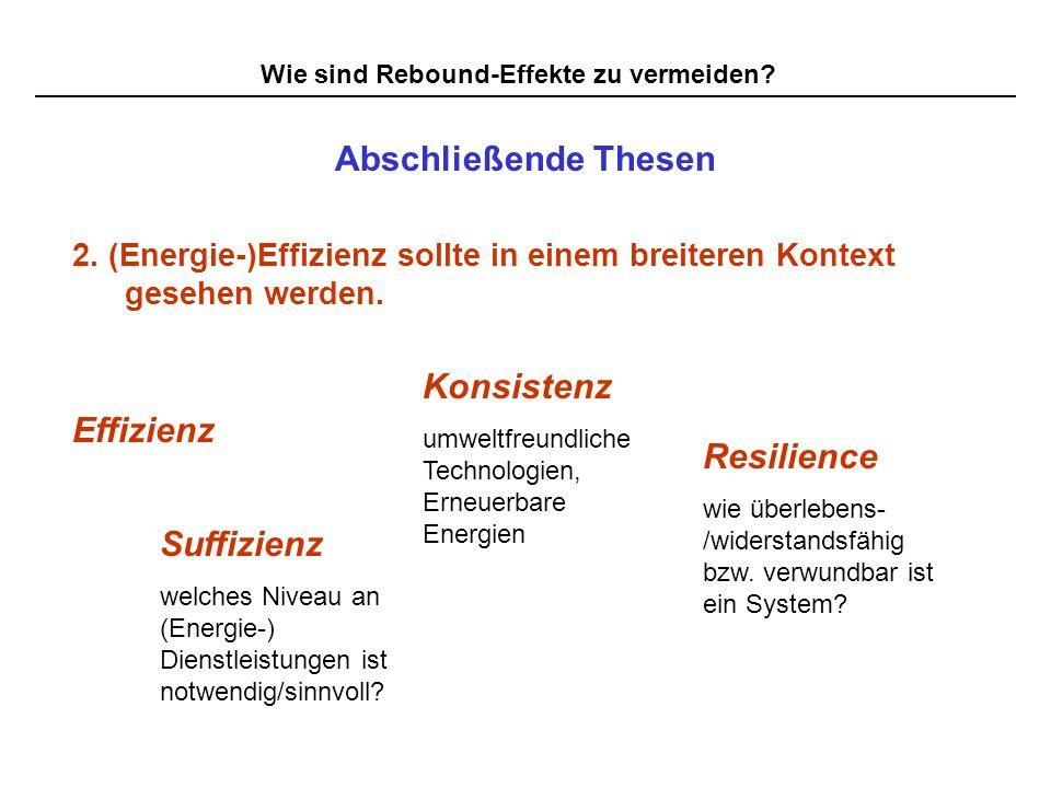 Wie sind Rebound-Effekte zu vermeiden? Abschließende Thesen 2. (Energie-)Effizienz sollte in einem breiteren Kontext gesehen werden. Effizienz Suffizi