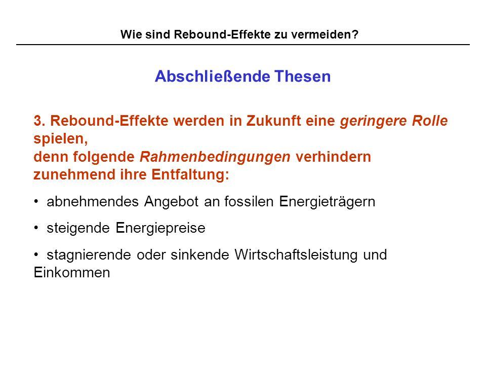 Wie sind Rebound-Effekte zu vermeiden? Abschließende Thesen 3. Rebound-Effekte werden in Zukunft eine geringere Rolle spielen, denn folgende Rahmenbed