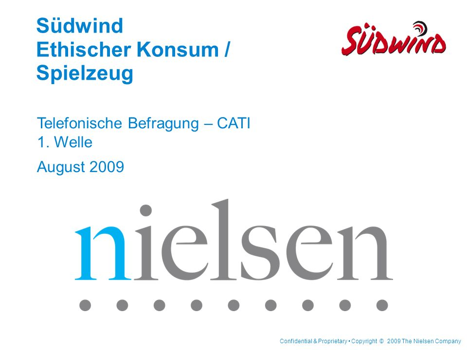 Confidential & Proprietary Copyright © 2009 The Nielsen Company Südwind Ethischer Konsum / Spielzeug Telefonische Befragung – CATI 1. Welle August 200