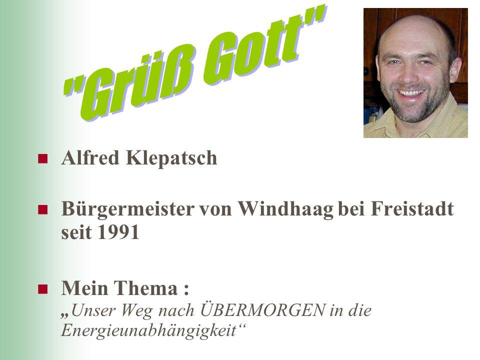 Alfred Klepatsch Bürgermeister von Windhaag bei Freistadt seit 1991 Mein Thema :Unser Weg nach ÜBERMORGEN in die Energieunabhängigkeit