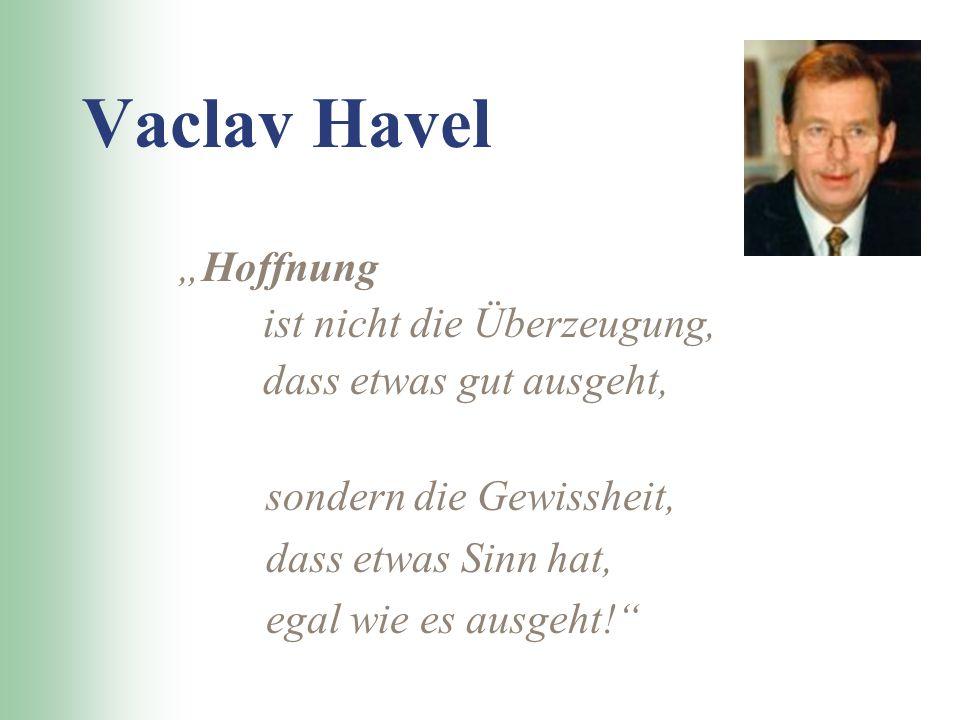 Vaclav Havel Hoffnung ist nicht die Überzeugung, dass etwas gut ausgeht, sondern die Gewissheit, dass etwas Sinn hat, egal wie es ausgeht!