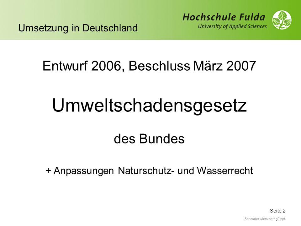 Seite 2 Umsetzung in Deutschland Schrader wienvortrag2.ppt Entwurf 2006, Beschluss März 2007 Umweltschadensgesetz des Bundes + Anpassungen Naturschutz