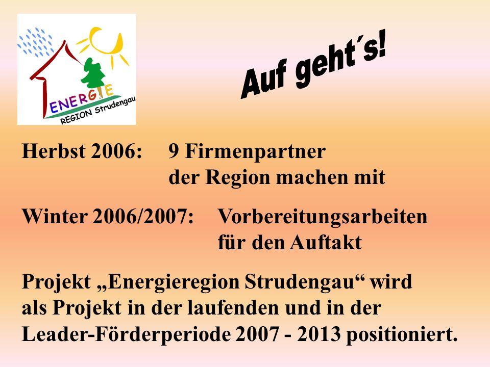 Herbst 2006:9 Firmenpartner der Region machen mit Winter 2006/2007:Vorbereitungsarbeiten für den Auftakt Projekt Energieregion Strudengau wird als Projekt in der laufenden und in der Leader-Förderperiode 2007 - 2013 positioniert.