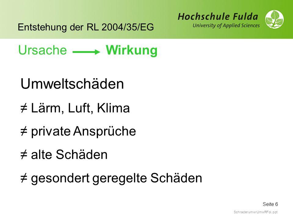 Seite 6 Entstehung der RL 2004/35/EG Schrader umwrUmwRFol. ppt Umweltschäden Lärm, Luft, Klima private Ansprüche alte Schäden gesondert geregelte Schä