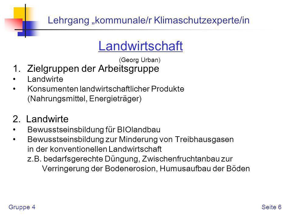 Gruppe 4 Lehrgang kommunale/r Klimaschutzexperte/in Seite 7 Landwirtschaft (Georg Urban) Erzeugung von Biomasse und Biogas Betrieb von Biogasanlagen und Verwertung von Biomasse (betrieblich oder für die Gemeinde bzw.