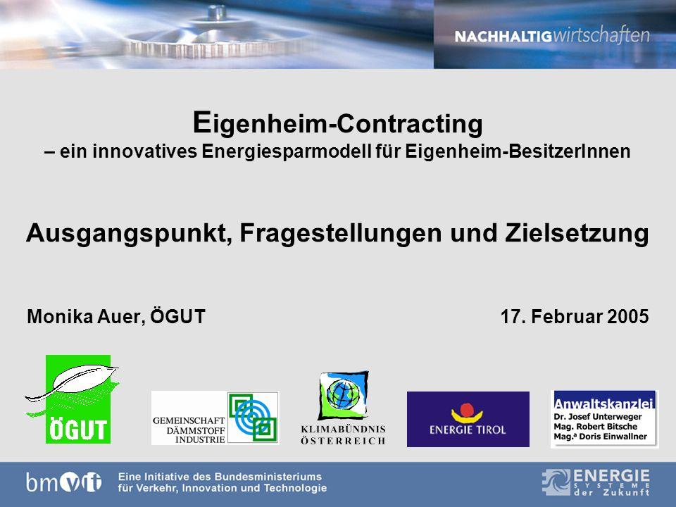 E igenheim-Contracting – ein innovatives Energiesparmodell für Eigenheim-BesitzerInnen Ausgangspunkt, Fragestellungen und Zielsetzung Monika Auer, ÖGUT17.
