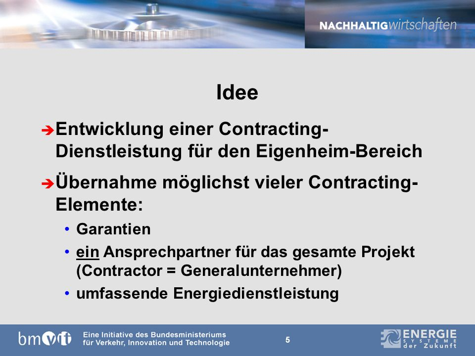 5 Idee è Entwicklung einer Contracting- Dienstleistung für den Eigenheim-Bereich è Übernahme möglichst vieler Contracting- Elemente: Garantien ein Ansprechpartner für das gesamte Projekt (Contractor = Generalunternehmer) umfassende Energiedienstleistung