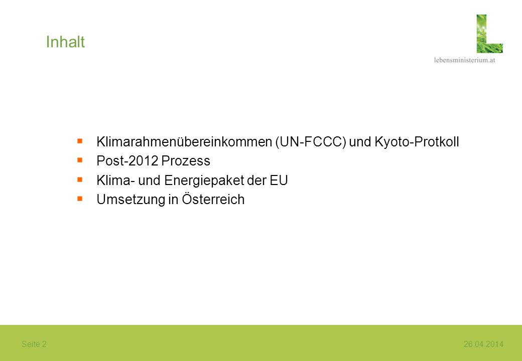 Seite 2 26.04.2014 Inhalt Klimarahmenübereinkommen (UN-FCCC) und Kyoto-Protkoll Post-2012 Prozess Klima- und Energiepaket der EU Umsetzung in Österrei