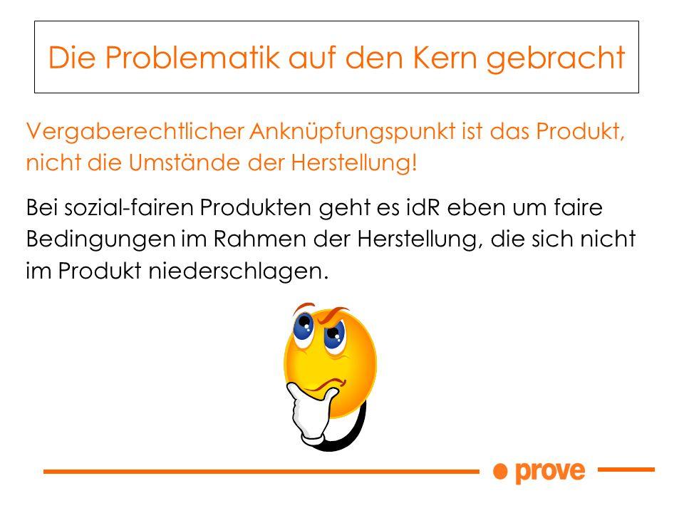 Die Problematik auf den Kern gebracht Vergaberechtlicher Anknüpfungspunkt ist das Produkt, nicht die Umstände der Herstellung! Bei sozial-fairen Produ