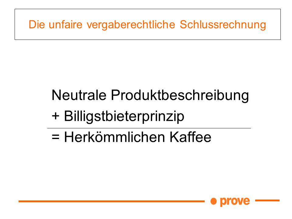 Die unfaire vergaberechtliche Schlussrechnung Neutrale Produktbeschreibung + Billigstbieterprinzip = Herkömmlichen Kaffee