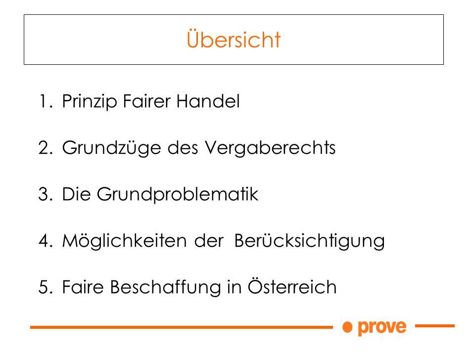 Übersicht 1.Prinzip Fairer Handel 2.Grundzüge des Vergaberechts 3.Die Grundproblematik 4.Möglichkeiten der Berücksichtigung 5.Faire Beschaffung in Österreich