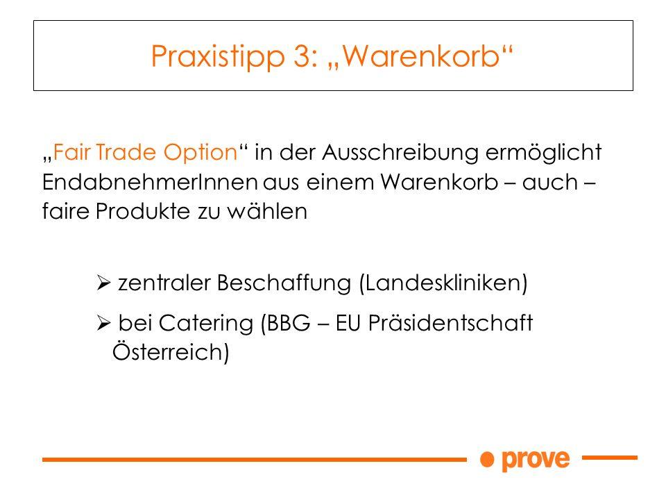 Fair Trade Option in der Ausschreibung ermöglicht EndabnehmerInnen aus einem Warenkorb – auch – faire Produkte zu wählen zentraler Beschaffung (Landeskliniken) bei Catering (BBG – EU Präsidentschaft Österreich) Praxistipp 3: Warenkorb