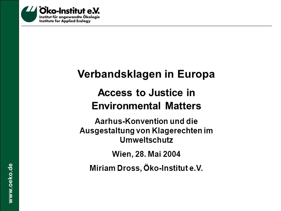 www.oeko.de Verbandsklagen in Europa Access to Justice in Environmental Matters Aarhus-Konvention und die Ausgestaltung von Klagerechten im Umweltschutz Wien, 28.